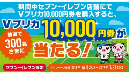 [Vプリカ]セブン‐イレブン限定!Vプリカ10,000円券が当たるキャンペーン|2019年7月31日(水)23:59まで