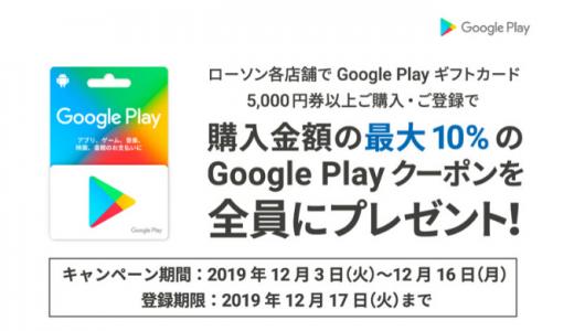 [Google Play] ローソン限定!5,000円以上のGoogle Play ギフトカード購入で最大10%分のGoogle Playクーポンがもらえるキャンペーン|2019年12月16日(月)まで