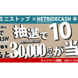 [NetRideCash] ローソン・ミニストップ限定!NetRideCash30,000円分が当たるキャンペーン|2021年1月31日(日)まで