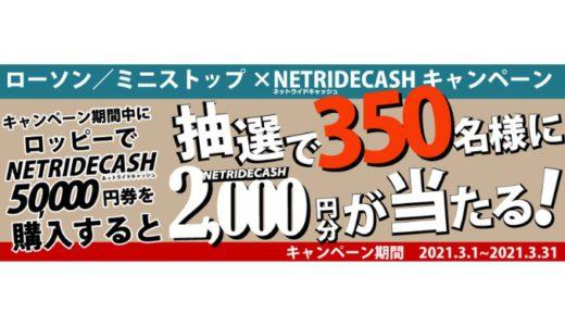 [NetRideCash] ローソン・ミニストップ限定!NetRideCash2,000円分が当たるキャンペーン|2021年3月31日(水)まで